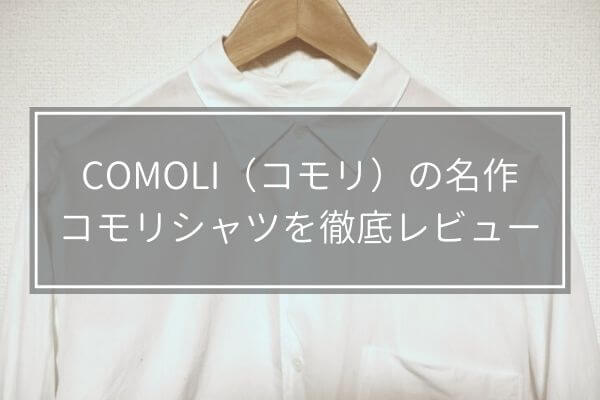 COMOLI(コモリ)の名作、コモリシャツを徹底レビュー