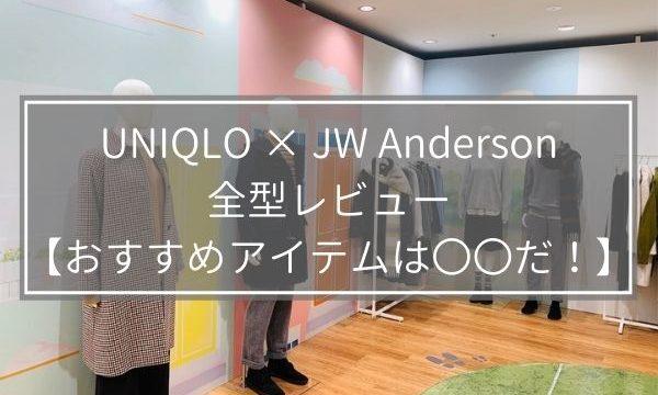 UNIQLO × JW Anderson(JW アンダーソン)全型レビュー【おすすめアイテムは〇〇だ!】