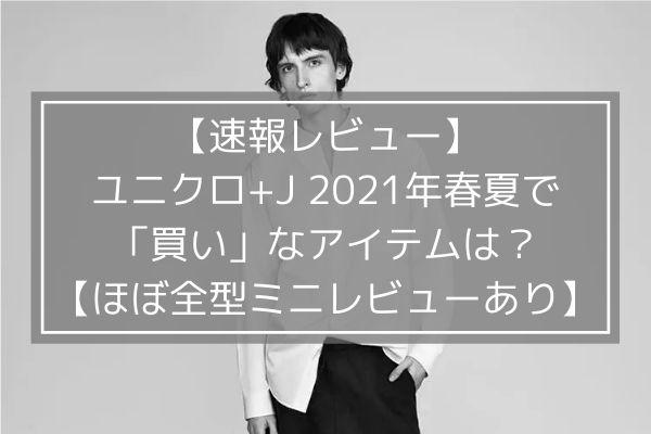 【速報レビュー】ユニクロ+J2021年春夏で「買い」なアイテムは?【ほぼ全型ミニレビューあり】